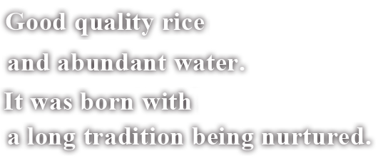 Good quality rice and abundant water. It was born with a long tradition being nurtured.
